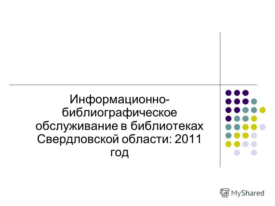 Информационно- библиографическое обслуживание в библиотеках Свердловской области: 2011 год