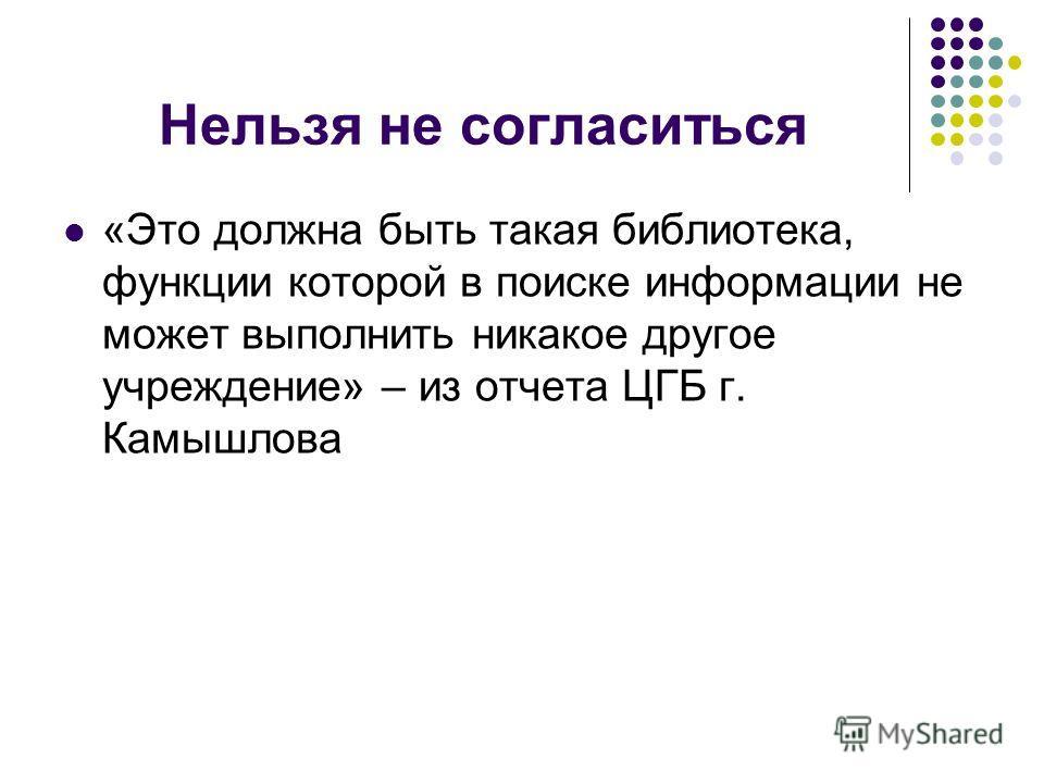 Нельзя не согласиться «Это должна быть такая библиотека, функции которой в поиске информации не может выполнить никакое другое учреждение» – из отчета ЦГБ г. Камышлова