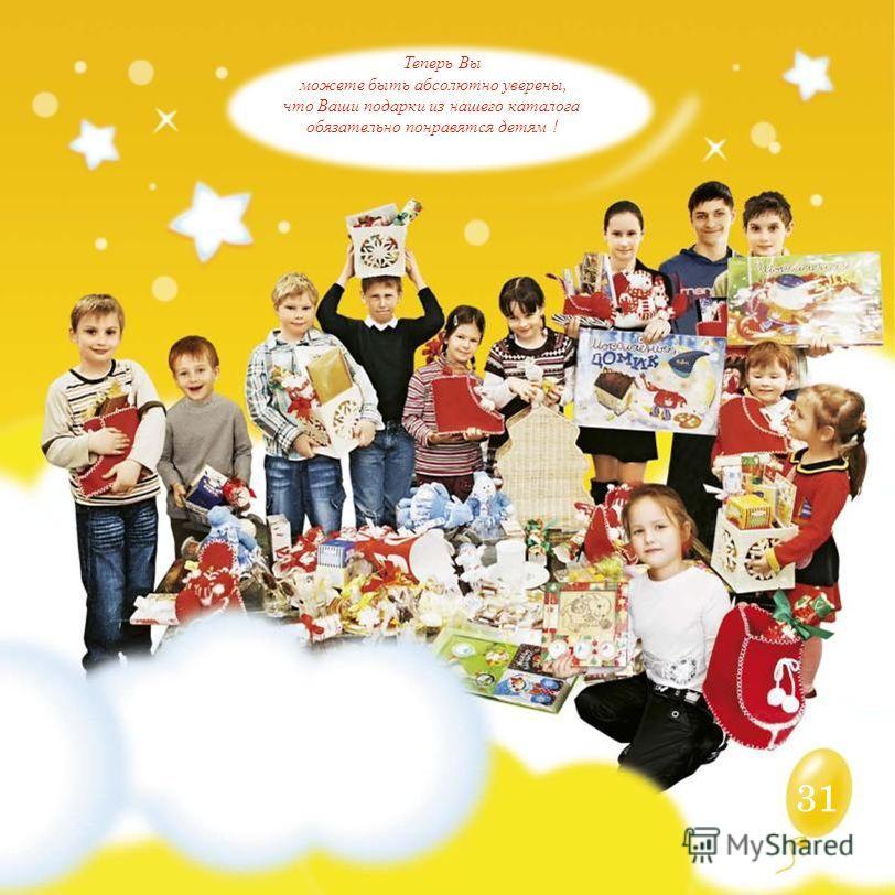 Теперь Вы можете быть абсолютно уверены, что Ваши подарки из нашего каталога обязательно понравятся детям ! 31