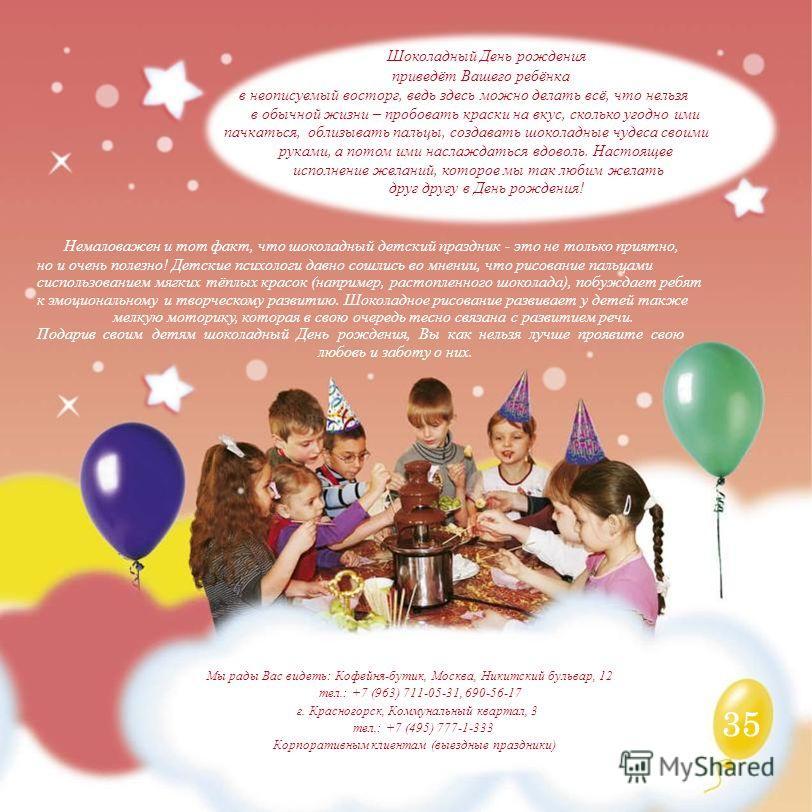 35 Шоколадный День рождения приведёт Вашего ребёнка в неописуемый восторг, ведь здесь можно делать всё, что нельзя в обычной жизни – пробовать краски на вкус, сколько угодно ими пачкаться, облизывать пальцы, создавать шоколадные чудеса своими руками,