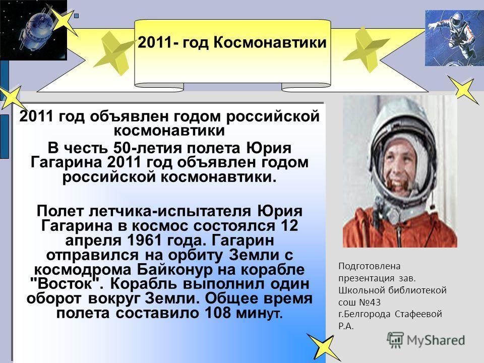 2011 год объявлен годом российской космонавтики В честь 50-летия полета Юрия Гагарина 2011 год объявлен годом российской космонавтики. Полет летчика-испытателя Юрия Гагарина в космос состоялся 12 апреля 1961 года. Гагарин отправился на орбиту Земли с