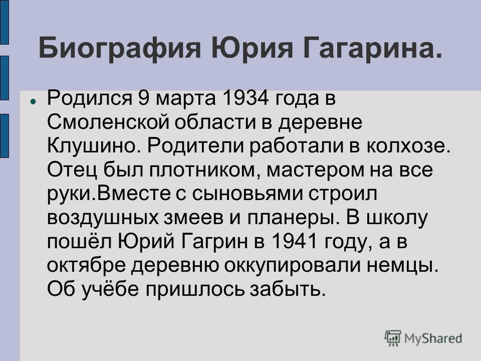 Биография Юрия Гагарина. Родился 9 марта 1934 года в Смоленской области в деревне Клушино. Родители работали в колхозе. Отец был плотником, мастером на все руки.Вместе с сыновьями строил воздушных змеев и планеры. В школу пошёл Юрий Гагрин в 1941 год
