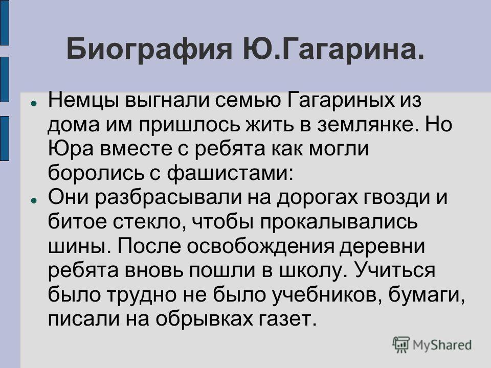 Биография Ю.Гагарина. Немцы выгнали семью Гагариных из дома им пришлось жить в землянке. Но Юра вместе с ребята как могли боролись с фашистами: Они разбрасывали на дорогах гвозди и битое стекло, чтобы прокалывались шины. После освобождения деревни ре