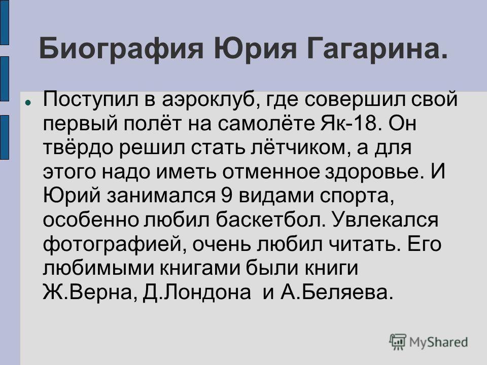 Биография Юрия Гагарина. Поступил в аэроклуб, где совершил свой первый полёт на самолёте Як-18. Он твёрдо решил стать лётчиком, а для этого надо иметь отменное здоровье. И Юрий занимался 9 видами спорта, особенно любил баскетбол. Увлекался фотографие