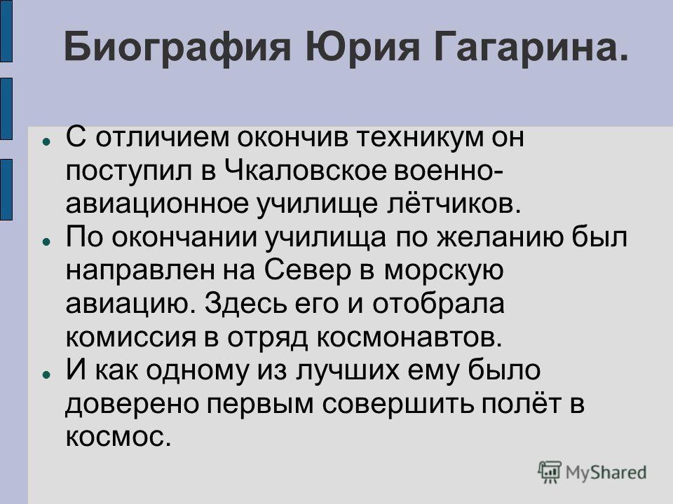 Биография Юрия Гагарина. С отличием окончив техникум он поступил в Чкаловское военно- авиационное училище лётчиков. По окончании училища по желанию был направлен на Север в морскую авиацию. Здесь его и отобрала комиссия в отряд космонавтов. И как одн