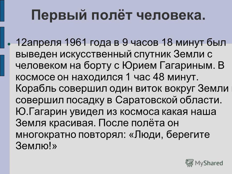 Первый полёт человека. 12апреля 1961 года в 9 часов 18 минут был выведен искусственный спутник Земли с человеком на борту с Юрием Гагариным. В космосе он находился 1 час 48 минут. Корабль совершил один виток вокруг Земли и совершил посадку в Саратовс