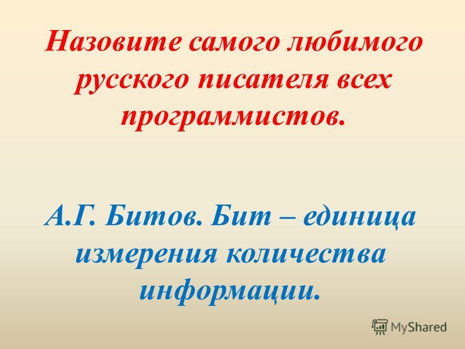 Назовите самого любимого русского писателя всех программистов. А.Г. Битов. Бит – единица измерения количества информации.