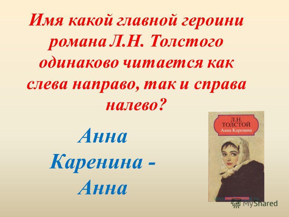 Имя какой главной героини романа Л.Н. Толстого одинаково читается как слева направо, так и справа налево? Анна Каренина - Анна