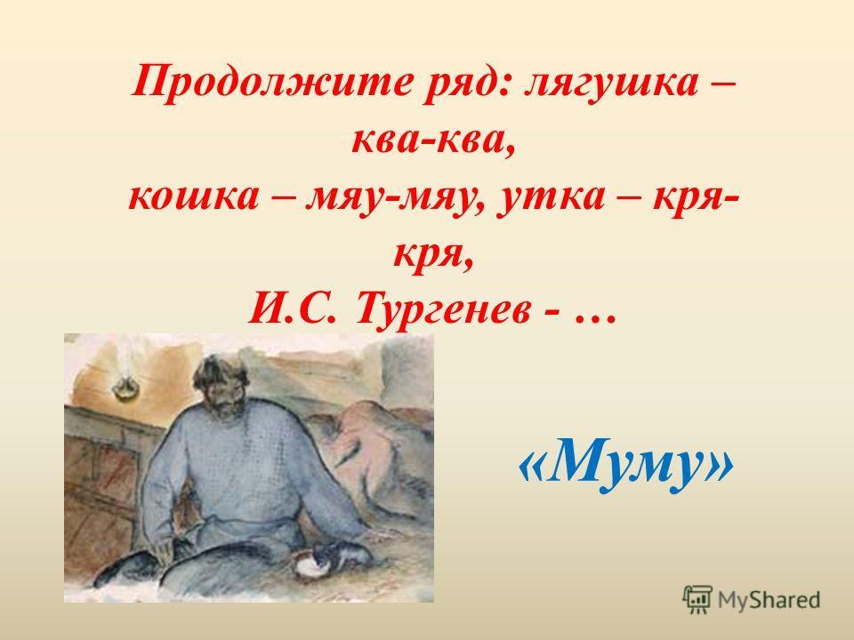 Продолжите ряд: лягушка – ква-ква, кошка – мяу-мяу, утка – кря- кря, И.С. Тургенев - … «Муму»