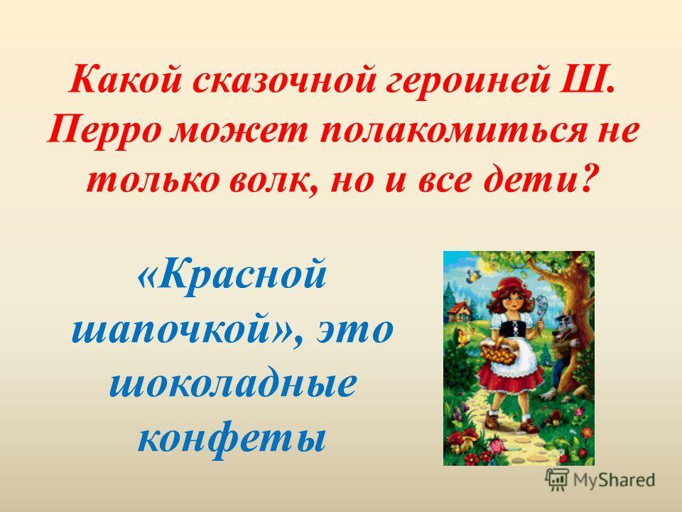 Какой сказочной героиней Ш. Перро может полакомиться не только волк, но и все дети? «Красной шапочкой», это шоколадные конфеты