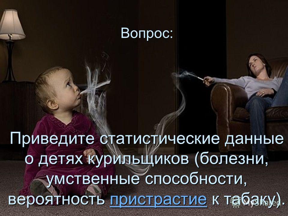 Вопрос: Приведите статистические данные о детях курильщиков (болезни, умственные способности, вероятность пристрастие к табаку). пристрастие