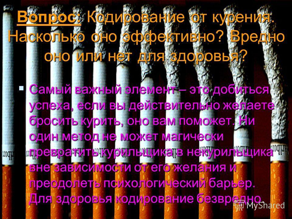 Вопрос: Кодирование от курения. Насколько оно эффективно? Вредно оно или нет для здоровья? Самый важный элемент – это добиться успеха, если вы действительно желаете бросить курить, оно вам поможет. Ни один метод не может магически превратить курильщи