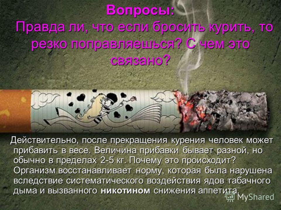 Вопросы: Правда ли, что если бросить курить, то резко поправляешься? С чем это связано? Действительно, после прекращения курения человек может прибавить в весе. Величина прибавки бывает разной, но обычно в пределах 2-5 кг. Почему это происходит? Орга