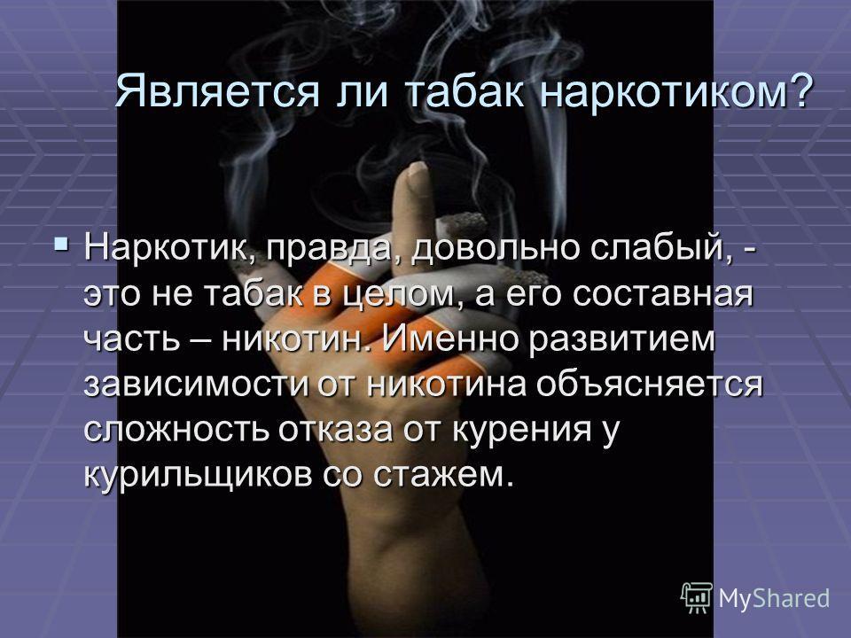 Является ли табак наркотиком? Является ли табак наркотиком? Наркотик, правда, довольно слабый, - это не табак в целом, а его составная часть – никотин. Именно развитием зависимости от никотина объясняется сложность отказа от курения у курильщиков со