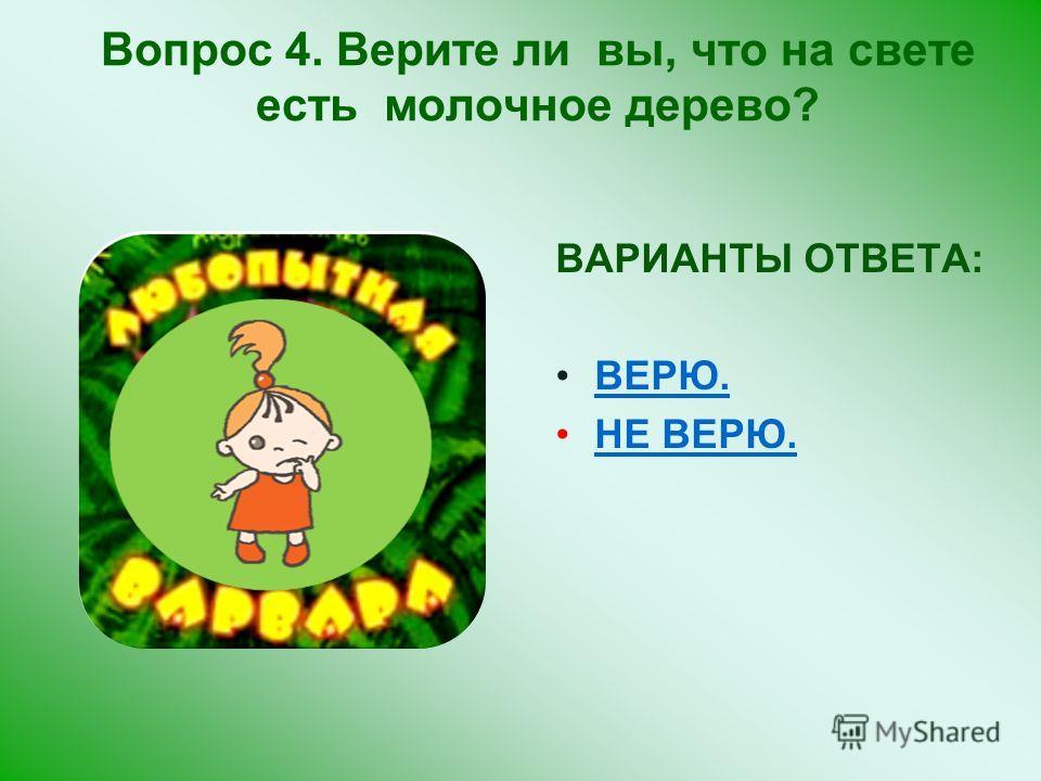 ВАРИАНТЫ ОТВЕТА: ВЕРЮ. НЕ ВЕРЮ. Вопрос 4. Верите ли вы, что на свете есть молочное дерево?