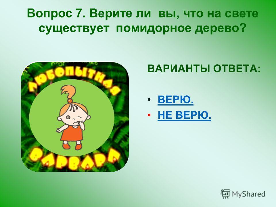 ВАРИАНТЫ ОТВЕТА: ВЕРЮ. НЕ ВЕРЮ. Вопрос 7. Верите ли вы, что на свете существует помидорное дерево?