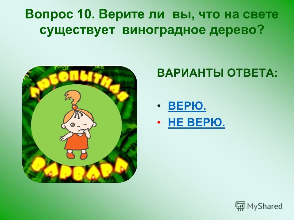 ВАРИАНТЫ ОТВЕТА: ВЕРЮ. НЕ ВЕРЮ. Вопрос 10. Верите ли вы, что на свете существует виноградное дерево?