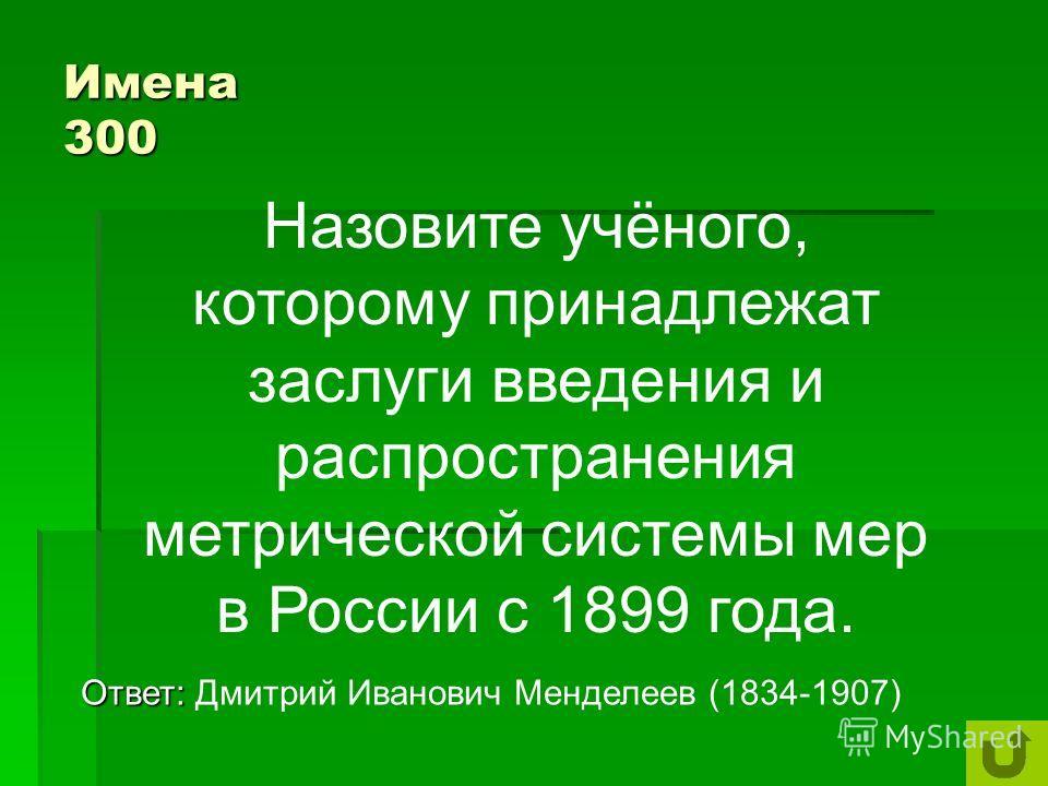 Имена 200 Ответ: Ответ: Древнегреческому математику Пифагору, победителю Олимпийских игр по кулачному бою,V в. до н.э Кому принадлежат слова: Числа правят миром?