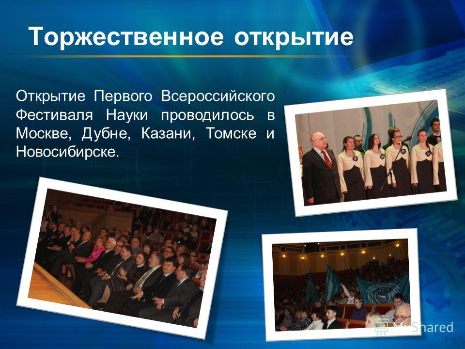 Торжественное открытие Открытие Первого Всероссийского Фестиваля Науки проводилось в Москве, Дубне, Казани, Томске и Новосибирске.