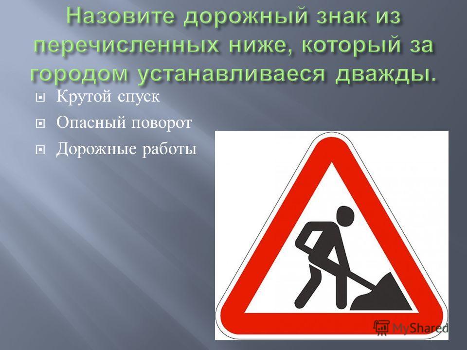 Крутой спуск Опасный поворот Дорожные работы