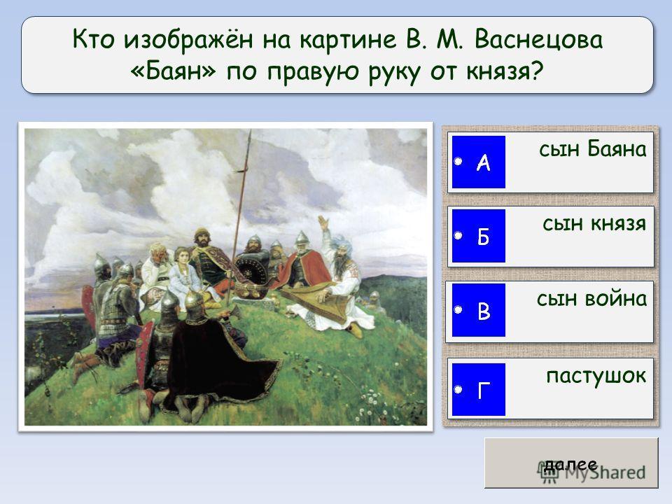 Кто изображён на картине В. М. Васнецова «Баян» по правую руку от князя? сын Баяна сын князя сын война пастушок