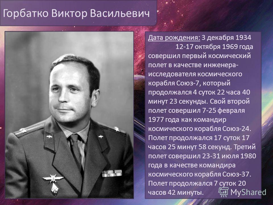 Горбатко Виктор Васильевич Дата рождения: 3 декабря 1934 12-17 октября 1969 года совершил первый космический полет в качестве инженера- исследователя космического корабля Союз-7, который продолжался 4 суток 22 часа 40 минут 23 секунды. Свой второй по