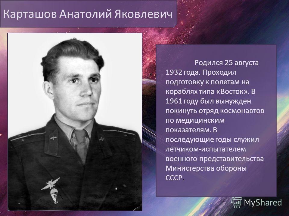 Карташов Анатолий Яковлевич Родился 25 августа 1932 года. Проходил подготовку к полетам на кораблях типа «Восток». В 1961 году был вынужден покинуть отряд космонавтов по медицинским показателям. В последующие годы служил летчиком-испытателем военного