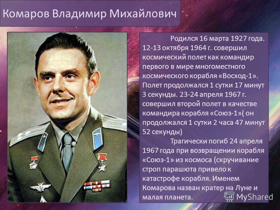 Комаров Владимир Михайлович Родился 16 марта 1927 года. 12-13 октября 1964 г. совершил космический полет как командир первого в мире многоместного космического корабля «Восход-1». Полет продолжался 1 сутки 17 минут 3 секунды. 23-24 апреля 1967 г. сов