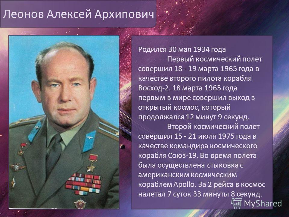 Леонов Алексей Архипович Родился 30 мая 1934 года Первый космический полет совершил 18 - 19 марта 1965 года в качестве второго пилота корабля Восход-2. 18 марта 1965 года первым в мире совершил выход в открытый космос, который продолжался 12 минут 9