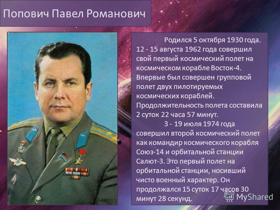 Попович Павел Романович Родился 5 октября 1930 года. 12 - 15 августа 1962 года совершил свой первый космический полет на космическом корабле Восток-4. Впервые был совершен групповой полет двух пилотируемых космических кораблей. Продолжительность поле