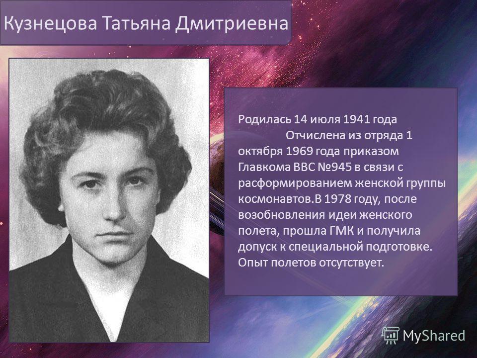 Кузнецова Татьяна Дмитриевна Родилась 14 июля 1941 года Отчислена из отряда 1 октября 1969 года приказом Главкома ВВС 945 в связи с расформированием женской группы космонавтов.В 1978 году, после возобновления идеи женского полета, прошла ГМК и получи