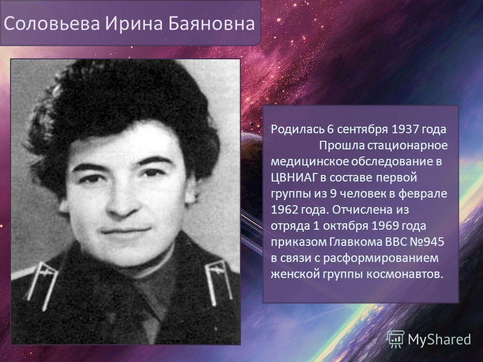 Соловьева Ирина Баяновна Родилась 6 сентября 1937 года Прошла стационарное медицинское обследование в ЦВНИАГ в составе первой группы из 9 человек в феврале 1962 года. Отчислена из отряда 1 октября 1969 года приказом Главкома ВВС 945 в связи с расформ