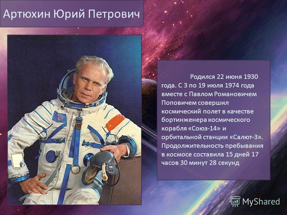 Артюхин Юрий Петрович Родился 22 июня 1930 года. С 3 по 19 июля 1974 года вместе с Павлом Романовичем Поповичем совершил космический полет в качестве бортинженера космического корабля «Союз-14» и орбитальной станции «Салют-3». Продолжительность пребы