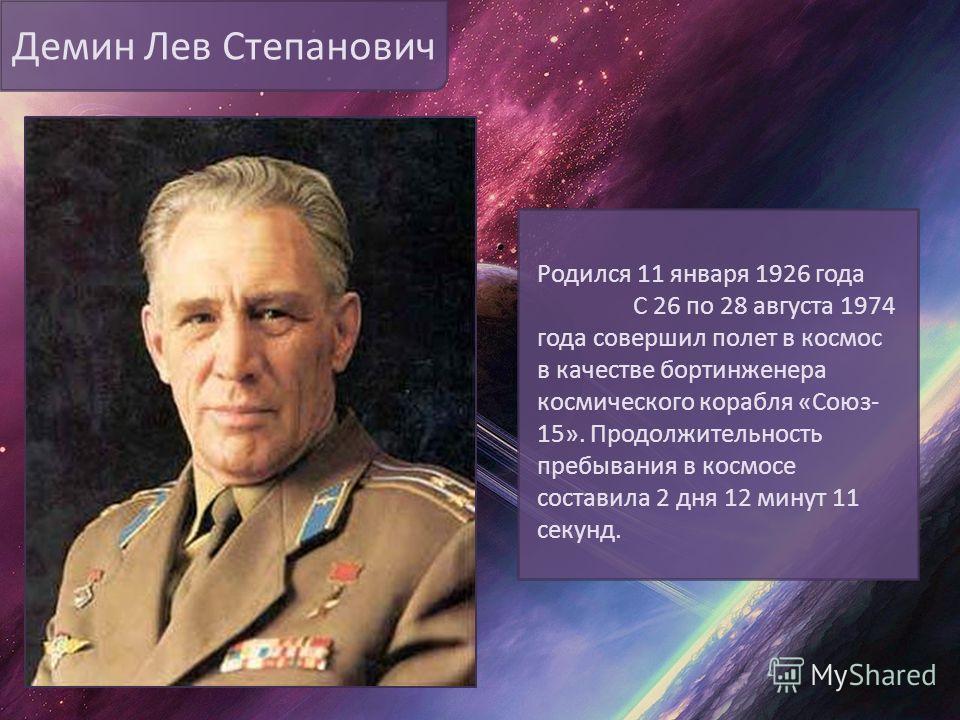 Демин Лев Степанович Родился 11 января 1926 года С 26 по 28 августа 1974 года совершил полет в космос в качестве бортинженера космического корабля «Союз- 15». Продолжительность пребывания в космосе составила 2 дня 12 минут 11 секунд.