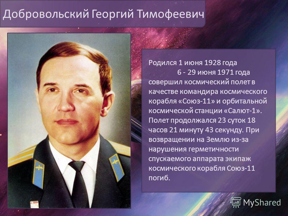 Добровольский Георгий Тимофеевич Родился 1 июня 1928 года 6 - 29 июня 1971 года совершил космический полет в качестве командира космического корабля «Союз-11» и орбитальной космической станции «Салют-1». Полет продолжался 23 суток 18 часов 21 минуту