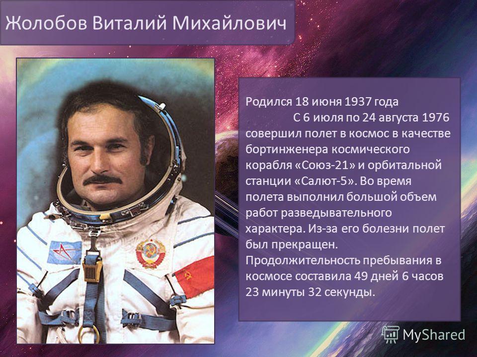 Жолобов Виталий Михайлович Родился 18 июня 1937 года С 6 июля по 24 августа 1976 совершил полет в космос в качестве бортинженера космического корабля «Союз-21» и орбитальной станции «Салют-5». Во время полета выполнил большой объем работ разведывател