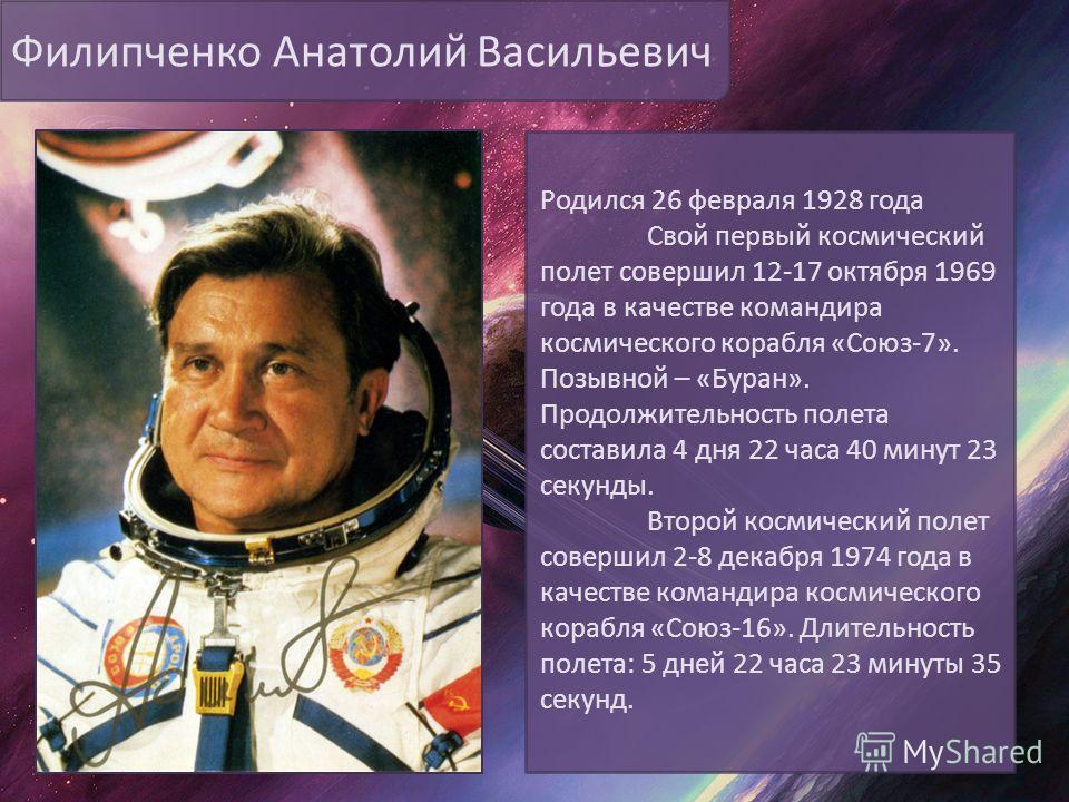Филипченко Анатолий Васильевич Родился 26 февраля 1928 года Свой первый космический полет совершил 12-17 октября 1969 года в качестве командира космического корабля «Союз-7». Позывной – «Буран». Продолжительность полета составила 4 дня 22 часа 40 мин
