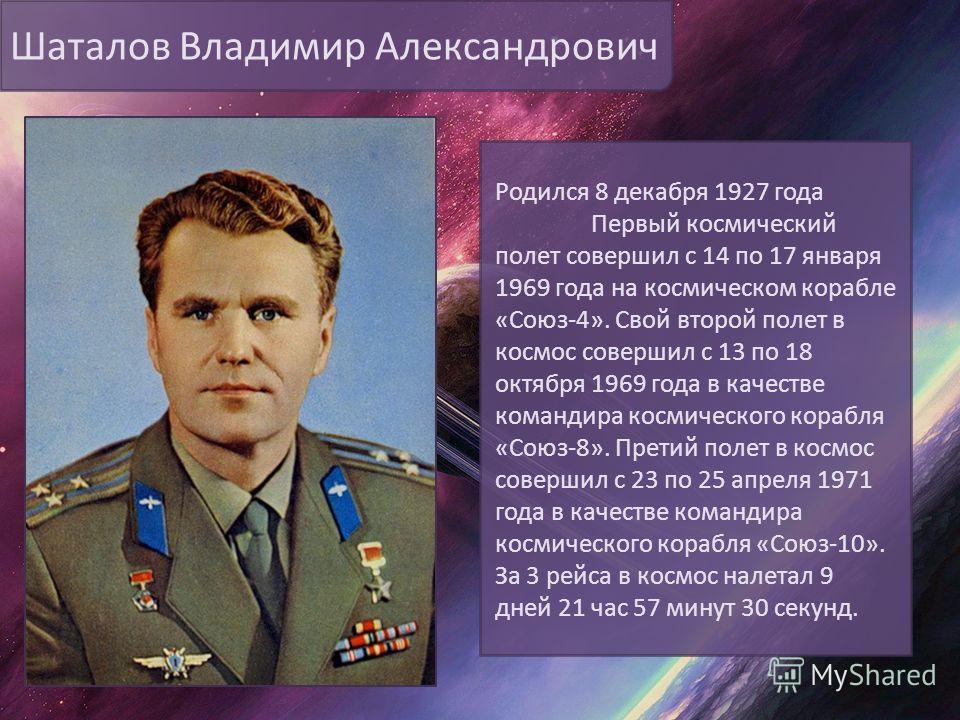 Шаталов Владимир Александрович Родился 8 декабря 1927 года Первый космический полет совершил с 14 по 17 января 1969 года на космическом корабле «Союз-4». Свой второй полет в космос совершил с 13 по 18 октября 1969 года в качестве командира космическо