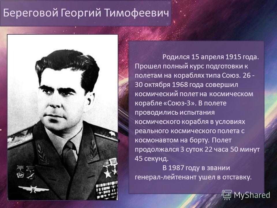Береговой Георгий Тимофеевич Родился 15 апреля 1915 года. Прошел полный курс подготовки к полетам на кораблях типа Союз. 26 - 30 октября 1968 года совершил космический полет на космическом корабле «Союз-3». В полете проводились испытания космического