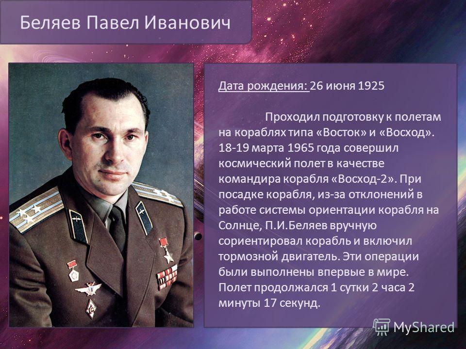 Беляев Павел Иванович Дата рождения: 26 июня 1925 Проходил подготовку к полетам на кораблях типа «Восток» и «Восход». 18-19 марта 1965 года совершил космический полет в качестве командира корабля «Восход-2». При посадке корабля, из-за отклонений в ра