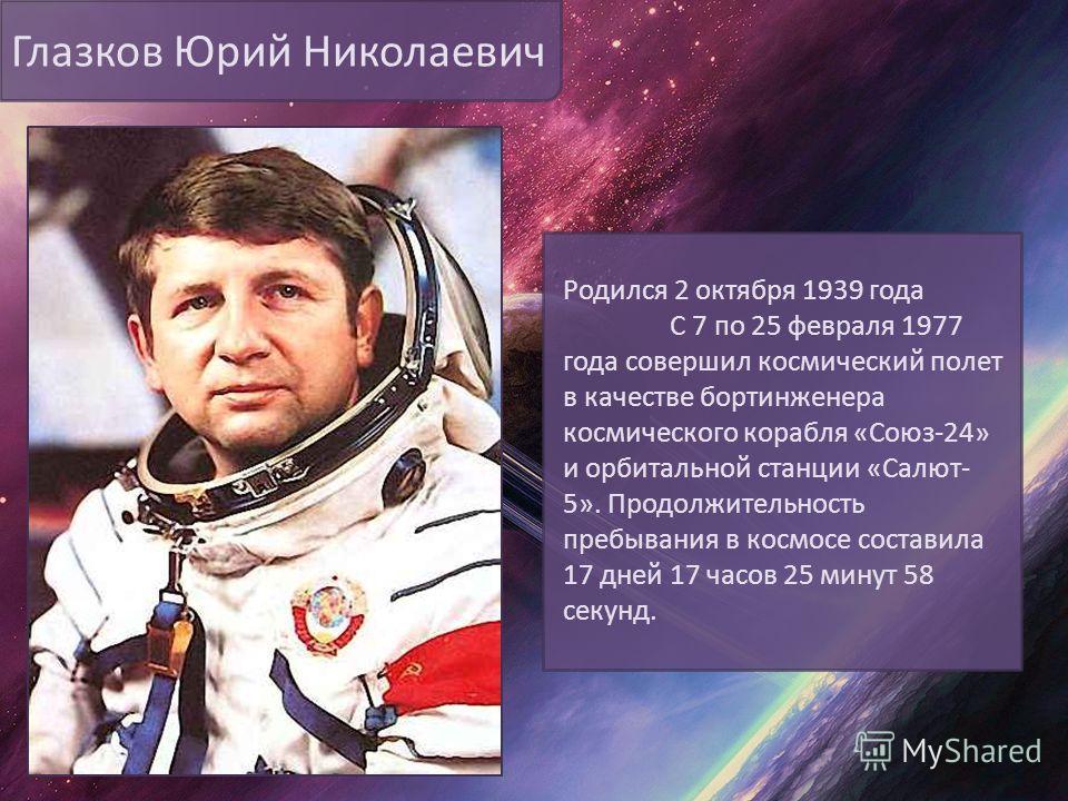 Глазков Юрий Николаевич Родился 2 октября 1939 года С 7 по 25 февраля 1977 года совершил космический полет в качестве бортинженера космического корабля «Союз-24» и орбитальной станции «Салют- 5». Продолжительность пребывания в космосе составила 17 дн