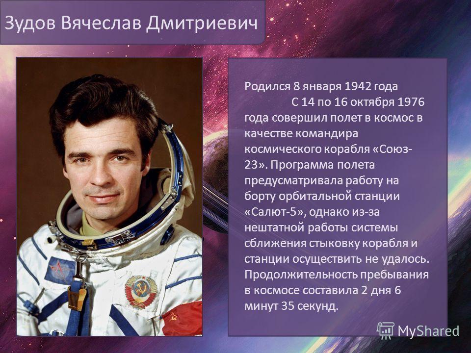 Зудов Вячеслав Дмитриевич Родился 8 января 1942 года С 14 по 16 октября 1976 года совершил полет в космос в качестве командира космического корабля «Союз- 23». Программа полета предусматривала работу на борту орбитальной станции «Салют-5», однако из-