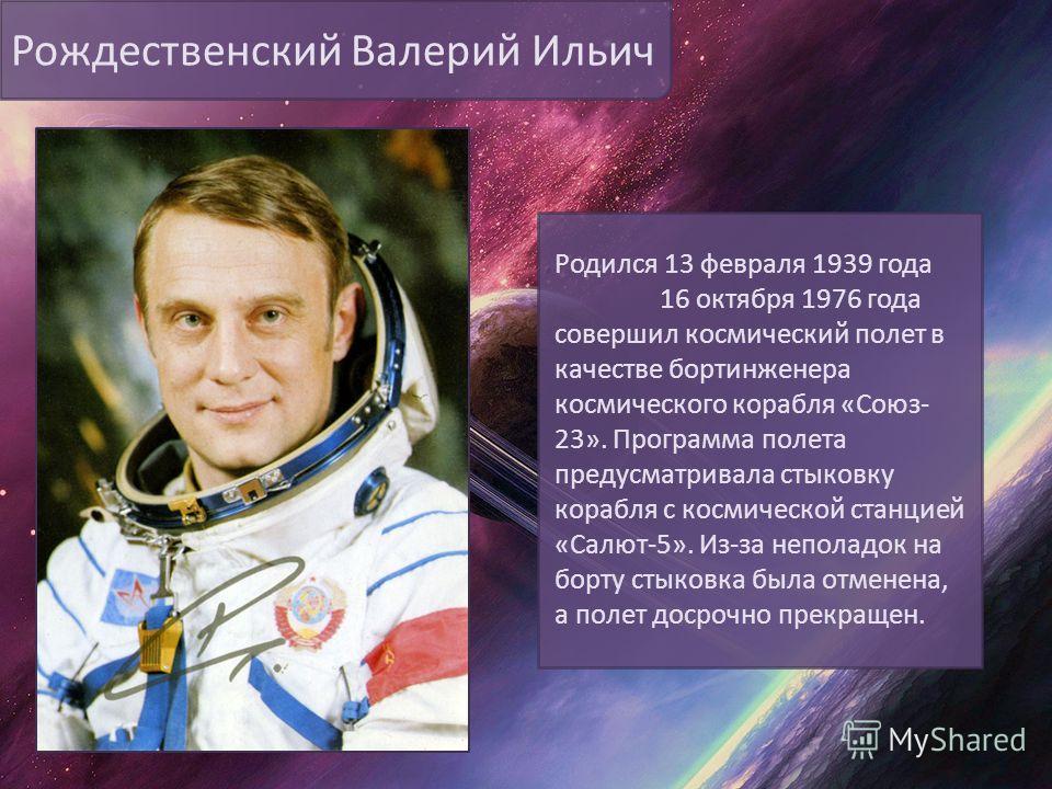 Рождественский Валерий Ильич Родился 13 февраля 1939 года 16 октября 1976 года совершил космический полет в качестве бортинженера космического корабля «Союз- 23». Программа полета предусматривала стыковку корабля с космической станцией «Салют-5». Из-