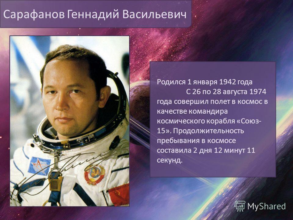Сарафанов Геннадий Васильевич Родился 1 января 1942 года С 26 по 28 августа 1974 года совершил полет в космос в качестве командира космического корабля «Союз- 15». Продолжительность пребывания в космосе составила 2 дня 12 минут 11 секунд.