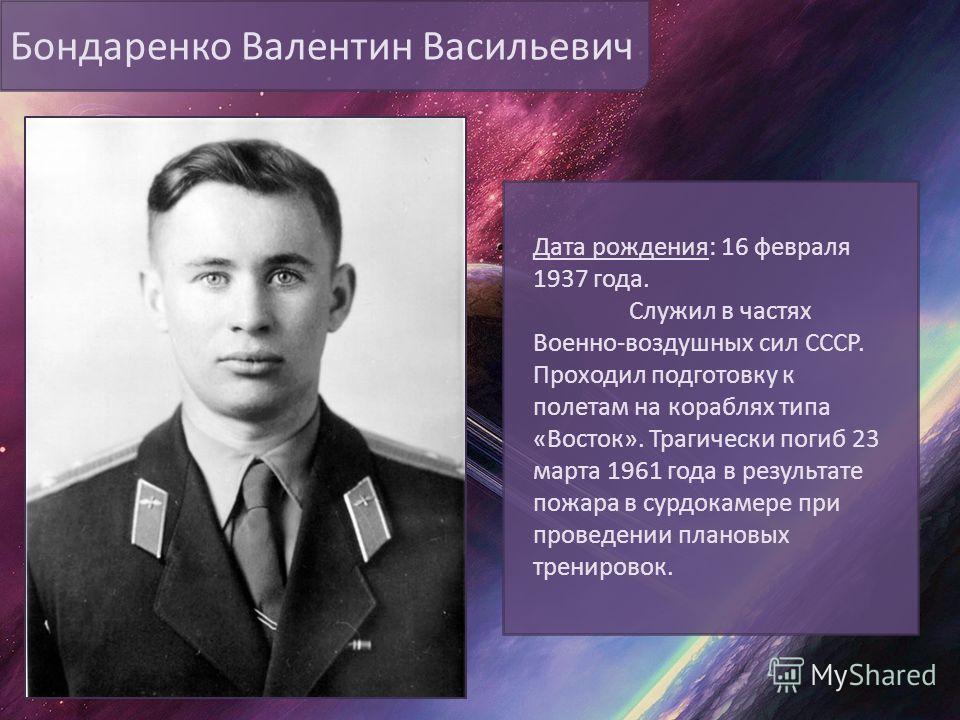 Бондаренко Валентин Васильевич Дата рождения: 16 февраля 1937 года. Служил в частях Военно-воздушных сил СССР. Проходил подготовку к полетам на кораблях типа «Восток». Трагически погиб 23 марта 1961 года в результате пожара в сурдокамере при проведен