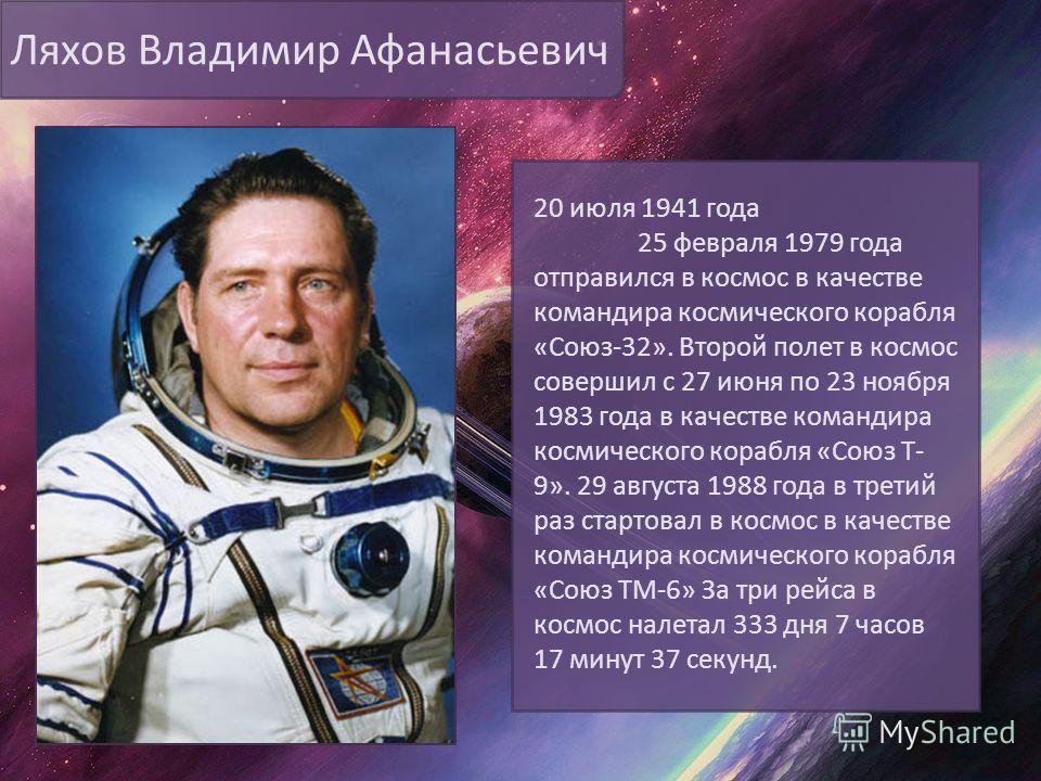 Ляхов Владимир Афанасьевич 20 июля 1941 года 25 февраля 1979 года отправился в космос в качестве командира космического корабля «Союз-32». Второй полет в космос совершил с 27 июня по 23 ноября 1983 года в качестве командира космического корабля «Союз