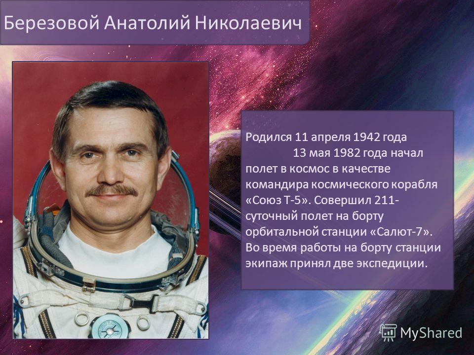 Березовой Анатолий Николаевич Родился 11 апреля 1942 года 13 мая 1982 года начал полет в космос в качестве командира космического корабля «Союз Т-5». Совершил 211- суточный полет на борту орбитальной станции «Салют-7». Во время работы на борту станци