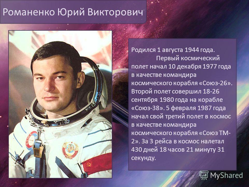 Романенко Юрий Викторович Родился 1 августа 1944 года. Первый космический полет начал 10 декабря 1977 года в качестве командира космического корабля «Союз-26». Второй полет совершил 18-26 сентября 1980 года на корабле «Союз-38». 5 февраля 1987 года н