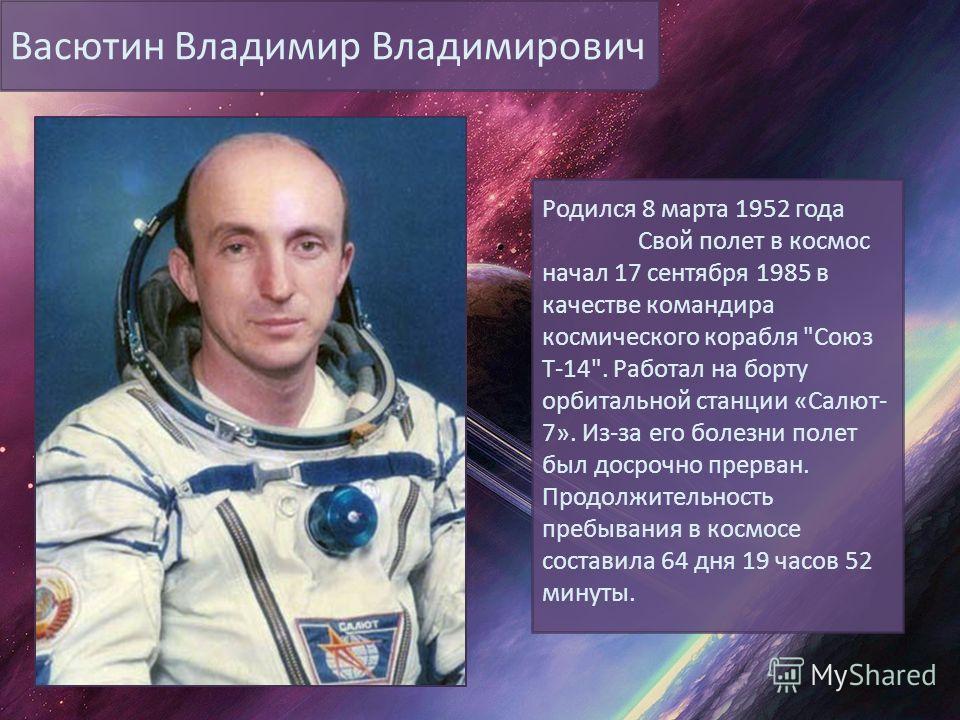 Васютин Владимир Владимирович Родился 8 марта 1952 года Свой полет в космос начал 17 сентября 1985 в качестве командира космического корабля