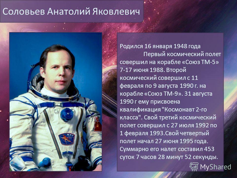 Соловьев Анатолий Яковлевич Родился 16 января 1948 года Первый космический полет совершил на корабле «Союз ТМ-5» 7-17 июня 1988. Второй космический совершил с 11 февраля по 9 августа 1990 г. на корабле «Союз ТМ-9». 31 августа 1990 г ему присвоена ква